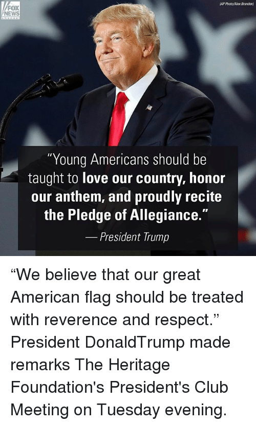 """Pledge of Allegiance: AP Photo/Alex Brandon)  FOX  NEWS  Young Americans should be  taught to love our country, honor  our anthem, and proudly recite  the Pledge of Allegiance.  President Trump """"We believe that our great American flag should be treated with reverence and respect."""" President DonaldTrump made remarks The Heritage Foundation's President's Club Meeting on Tuesday evening."""