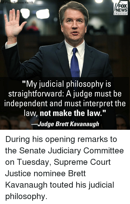 """Memes, News, and Supreme: AP Photo/Andrew Harnik  FOX  NEWS  channel  """"My judicial philosophy is  straightforward: A judge must be  independent and must interpret the  law, not make the law.""""  -Judge Brett Kavanaugh During his opening remarks to the Senate Judiciary Committee on Tuesday, Supreme Court Justice nominee Brett Kavanaugh touted his judicial philosophy."""