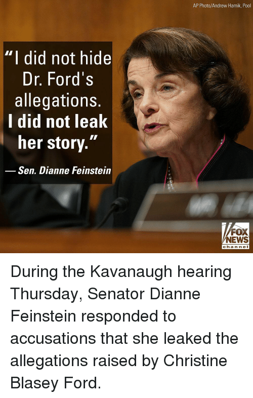 """Memes, News, and Ford: AP Photo/Andrew Harnik, Pool  """"  did not hide  Dr. Ford':s  allegations.  l did not leak  her story.""""  Sen. Dianne Feinstein  FOX  NEWS  cha n ne I During the Kavanaugh hearing Thursday, Senator Dianne Feinstein responded to accusations that she leaked the allegations raised by Christine Blasey Ford."""