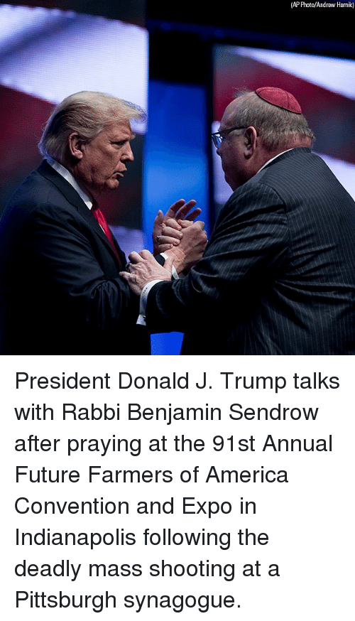 America, Future, and Memes: (AP Photo/Andrew Harnik) President Donald J. Trump talks with Rabbi Benjamin Sendrow after praying at the 91st Annual Future Farmers of America Convention and Expo in Indianapolis following the deadly mass shooting at a Pittsburgh synagogue.