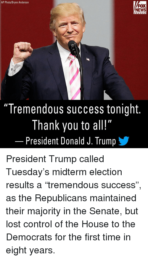 "Memes, News, and Control: AP Photo/Brynn Anderson  FOX  NEWS  ch a n n e I  ""Tremendous success tonight.  Thank you to all!  President Donald J. Trump / President Trump called Tuesday's midterm election results a ""tremendous success"", as the Republicans maintained their majority in the Senate, but lost control of the House to the Democrats for the first time in eight years."