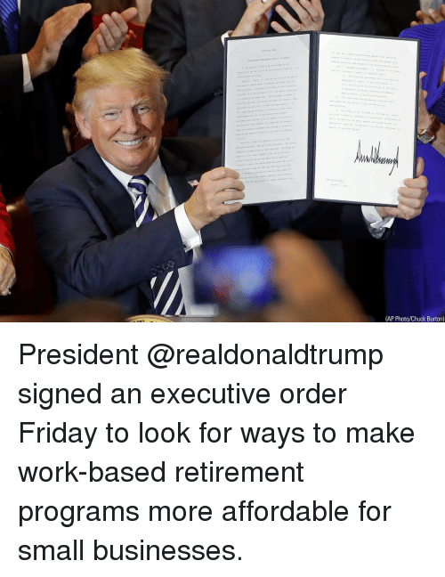 Friday, Memes, and Work: (AP Photo/Chuck Burton) President @realdonaldtrump signed an executive order Friday to look for ways to make work-based retirement programs more affordable for small businesses.