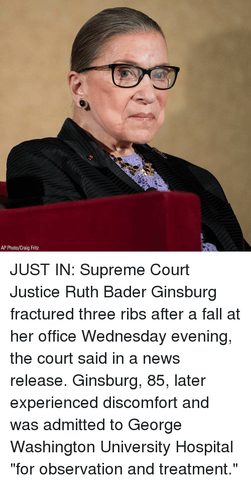 """Fall, Memes, and News: AP Photo/Craig Fritz JUST IN: Supreme Court Justice Ruth Bader Ginsburg fractured three ribs after a fall at her office Wednesday evening, the court said in a news release. Ginsburg, 85, later experienced discomfort and was admitted to George Washington University Hospital """"for observation and treatment."""""""