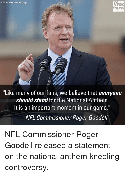 """Goodell: AP Photo/Darron Cummings  FOX  NEWS  """"Like many of our fans, we believe that everyone  should stand for the National Anthem  lt is an important moment in our game.""""  NFL Commissioner Roger Goodell NFL Commissioner Roger Goodell released a statement on the national anthem kneeling controversy."""