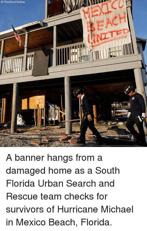 Memes, Beach, and Florida: AP Photo/David Goldman  MEXIC  EACH A banner hangs from a damaged home as a South Florida Urban Search and Rescue team checks for survivors of Hurricane Michael in Mexico Beach, Florida.