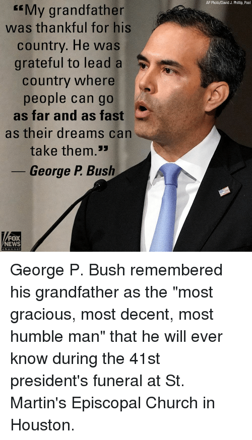 """Nei: AP Photo/David J. Phillip, Pool  My grandfather  was thankful for his  country. He was  grateful to lead a  country where  people can go  as far and as fast  as their dreams can  take them.>  George P. Bush  FOX  NEWS  chan neI George P. Bush remembered his grandfather as the """"most gracious, most decent, most humble man"""" that he will ever know during the 41st president's funeral at St. Martin's Episcopal Church in Houston."""