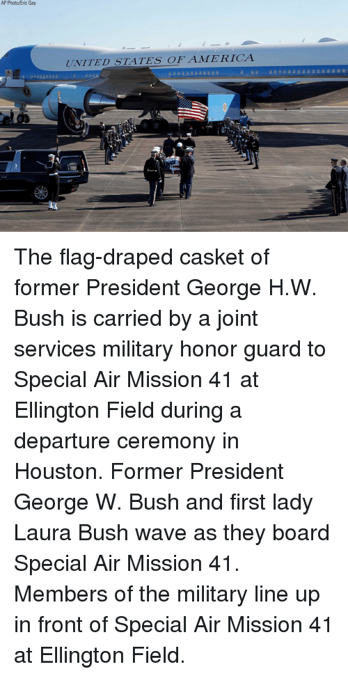 George W. Bush, Memes, and Houston: AP Photo/Eric Gay  UNITED STATES OFAMERICA The flag-draped casket of former President George H.W. Bush is carried by a joint services military honor guard to Special Air Mission 41 at Ellington Field during a departure ceremony in Houston. Former President George W. Bush and first lady Laura Bush wave as they board Special Air Mission 41. Members of the military line up in front of Special Air Mission 41 at Ellington Field.