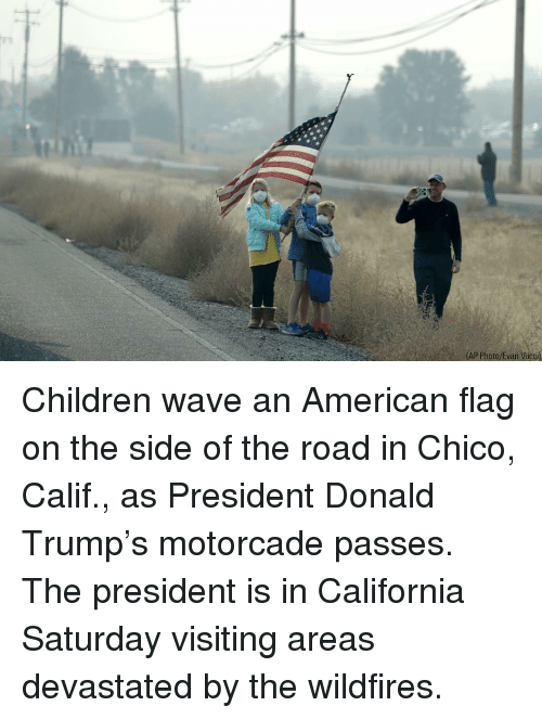 Children, Donald Trump, and Memes: AP Photo/Evan Vucci) Children wave an American flag on the side of the road in Chico, Calif., as President Donald Trump's motorcade passes. The president is in California Saturday visiting areas devastated by the wildfires.
