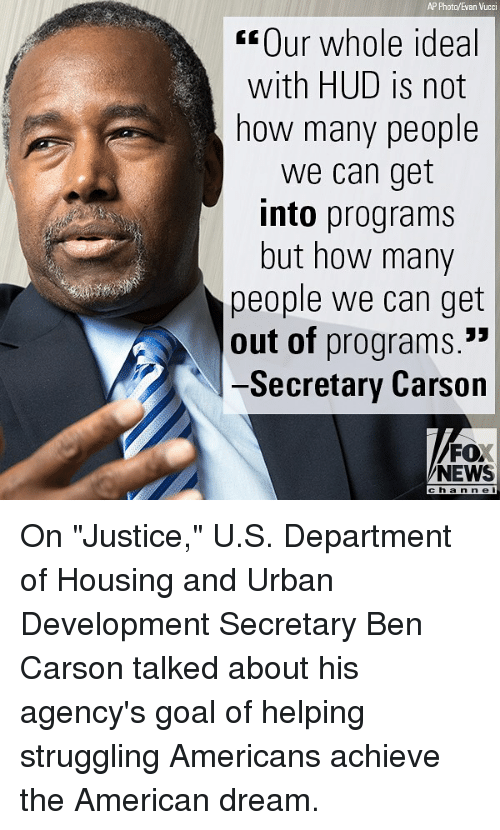 """Ben Carson, Memes, and News: AP Photo/Evan Vucci  Our whole ideal  with HUD is not  how many people  we can get  into programs  but how many  people we can get  out of programs.  -Secretary Carson  FO  NEWS  channel On """"Justice,"""" U.S. Department of Housing and Urban Development Secretary Ben Carson talked about his agency's goal of helping struggling Americans achieve the American dream."""