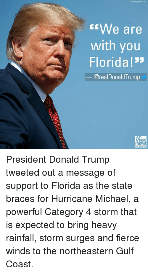 """Braces: AP Photo/Evan Vucci  We are  with you  Florida!""""  @realDonaldTrump  FOX  NEWS  channel President Donald Trump tweeted out a message of support to Florida as the state braces for Hurricane Michael, a powerful Category 4 storm that is expected to bring heavy rainfall, storm surges and fierce winds to the northeastern Gulf Coast."""