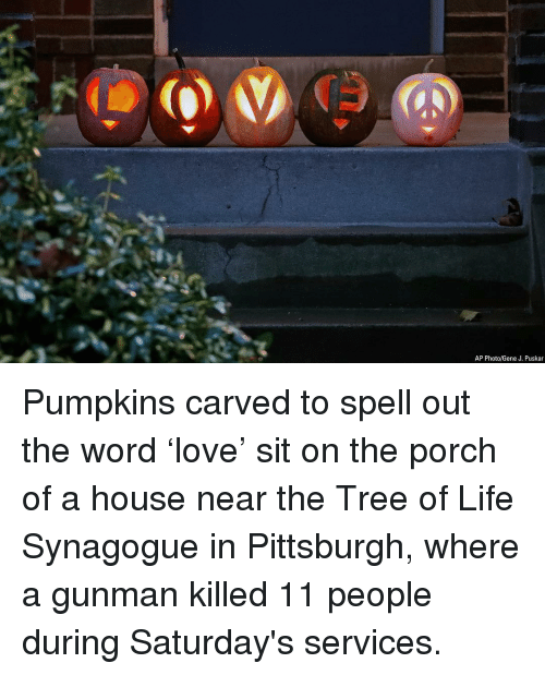 saturdays: AP Photo/Gene J. Puskar Pumpkins carved to spell out the word 'love' sit on the porch of a house near the Tree of Life Synagogue in Pittsburgh, where a gunman killed 11 people during Saturday's services.