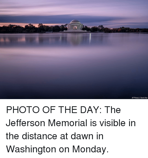 Memes, Dawn, and Monday: AP Photo/J. David Ake PHOTO OF THE DAY: The Jefferson Memorial is visible in the distance at dawn in Washington on Monday.