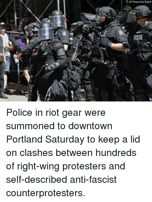 Memes, Police, and Riot: AP Photo/John Rudoff  OLICE Police in riot gear were summoned to downtown Portland Saturday to keep a lid on clashes between hundreds of right-wing protesters and self-described anti-fascist counterprotesters.