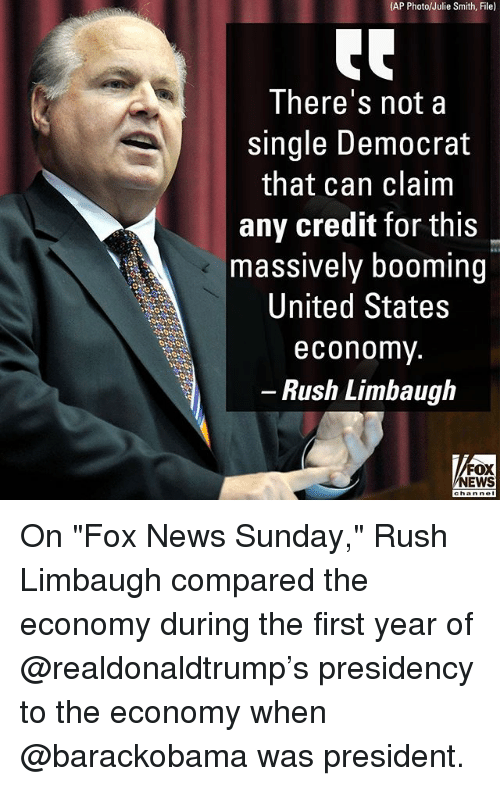 "Rush Limbaugh: (AP Photo/Julie Smith, File)  There's not a  single Democrat  that can claim  any credit for this  massively booming  United States  economv  - Rush Limbaugh  FOX  NEWS On ""Fox News Sunday,"" Rush Limbaugh compared the economy during the first year of @realdonaldtrump's presidency to the economy when @barackobama was president."