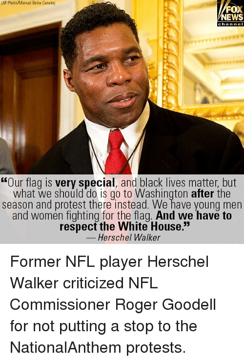"""Goodell: (AP Photo/Manuel Balce Ceneta]  FOX  NEWS  chan ne  """"Our flag is very special, and black lives matter, but  what we should do is go to Washington after the  season and protest there instead. We have young men  and women fighting for the flag. And we have to  respect the White House.""""  Herschel Walker Former NFL player Herschel Walker criticized NFL Commissioner Roger Goodell for not putting a stop to the NationalAnthem protests."""