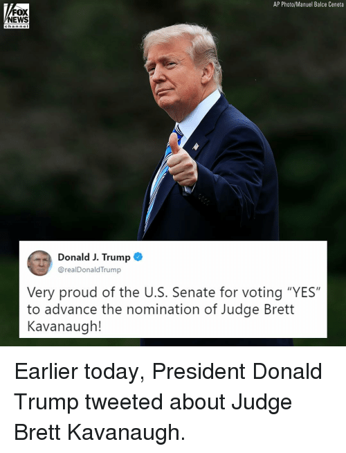 "Donald Trump, Memes, and News: AP Photo/Manuel Balce Ceneta  FOX  NEWS  chan nel  Donald J. Trump  @realDonaldTrump  Very proud of the U.S. Senate for voting ""YES""  to advance the nomination of Judge Brett  Kavanaugh! Earlier today, President Donald Trump tweeted about Judge Brett Kavanaugh."