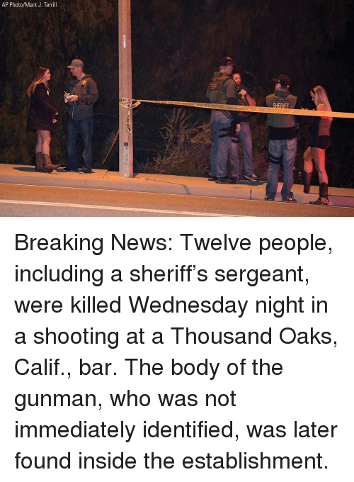Memes, News, and Breaking News: AP Photo/Mark J. Terrill Breaking News: Twelve people, including a sheriff's sergeant, were killed Wednesday night in a shooting at a Thousand Oaks, Calif., bar. The body of the gunman, who was not immediately identified, was later found inside the establishment.