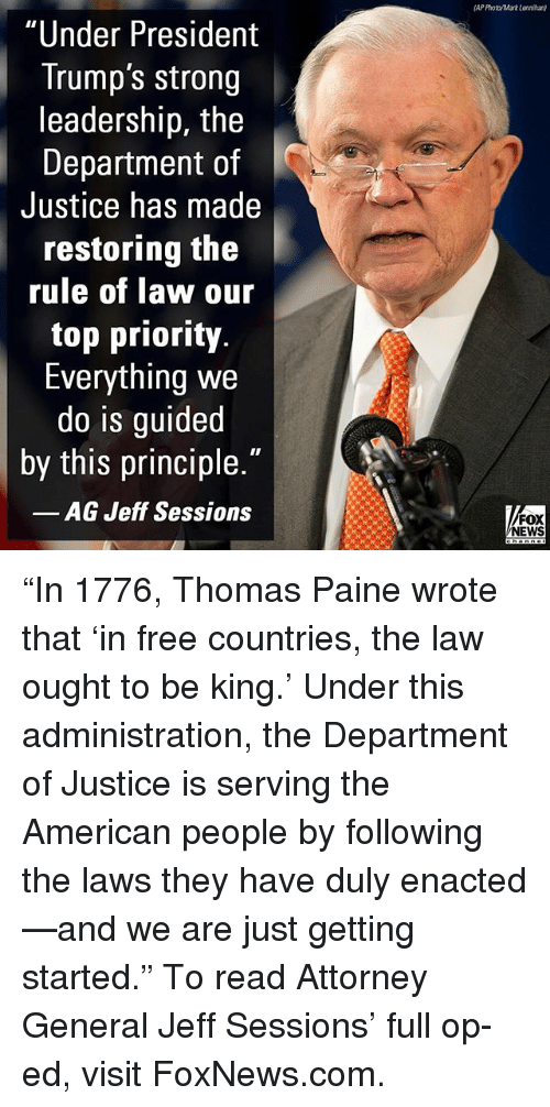 """just getting started: AP Photo/Mark Lonnihan)  """"Under President  Trump's strong  leadership, the  Department of  Justice has made  restoring the  rule of law our  top priority.  Everything we  do is guided  by this principle.""""  AG Jeff Sessions  FOX  NEWS """"In 1776, Thomas Paine wrote that 'in free countries, the law ought to be king.' Under this administration, the Department of Justice is serving the American people by following the laws they have duly enacted—and we are just getting started."""" To read Attorney General Jeff Sessions' full op-ed, visit FoxNews.com."""