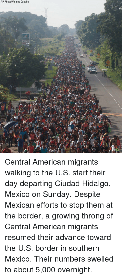 Memes, American, and Mexico: AP Photo/Moises Castillo  MI X  2 198  t. Central American migrants walking to the U.S. start their day departing Ciudad Hidalgo, Mexico on Sunday. Despite Mexican efforts to stop them at the border, a growing throng of Central American migrants resumed their advance toward the U.S. border in southern Mexico. Their numbers swelled to about 5,000 overnight.