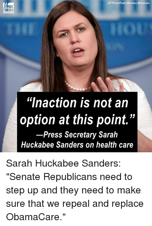 "step ups: AP Photo/Pablo Martinez Monsivais  FOX  NEWS  ""lnaction is not an  option at this point.""  Press Secretary Sarah  Huckabee Sanders on health care Sarah Huckabee Sanders: ""Senate Republicans need to step up and they need to make sure that we repeal and replace ObamaCare."""