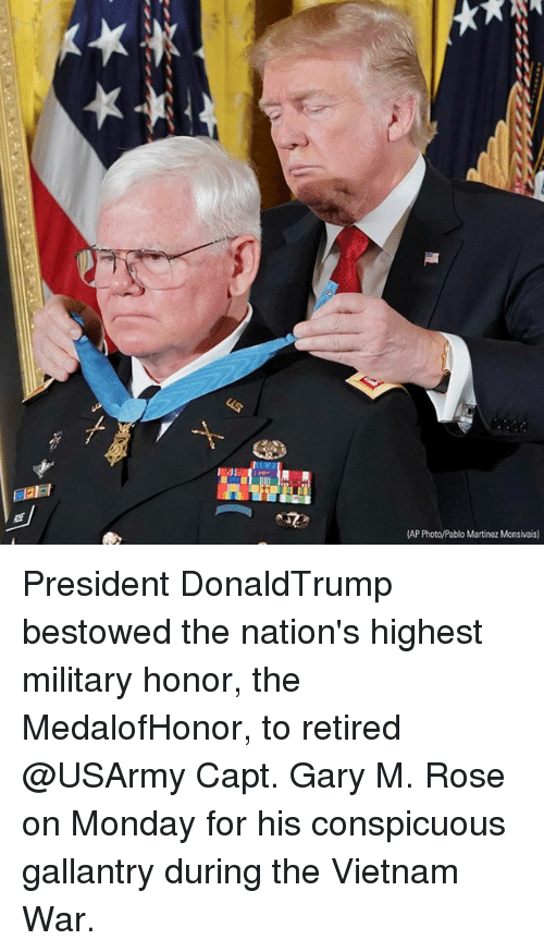 bestowed: AP Photo/Pablo Martinez Monsivais) President DonaldTrump bestowed the nation's highest military honor, the MedalofHonor, to retired @USArmy Capt. Gary M. Rose on Monday for his conspicuous gallantry during the Vietnam War.
