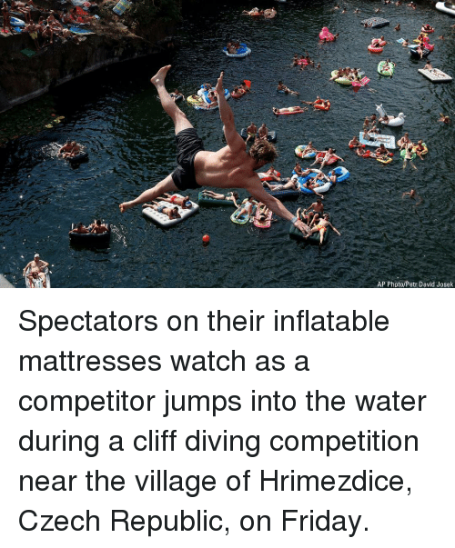 Friday, Memes, and Watch: AP Photo/Petr David Josek Spectators on their inflatable mattresses watch as a competitor jumps into the water during a cliff diving competition near the village of Hrimezdice, Czech Republic, on Friday.