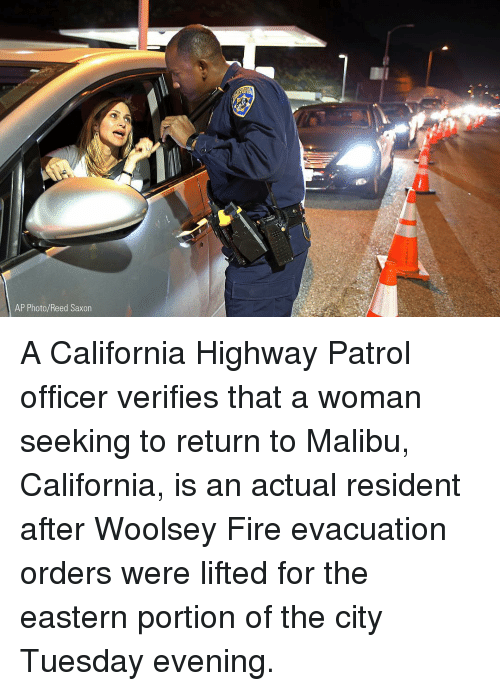 malibu: AP Photo/Reed Saxor A California Highway Patrol officer verifies that a woman seeking to return to Malibu, California, is an actual resident after Woolsey Fire evacuation orders were lifted for the eastern portion of the city Tuesday evening.
