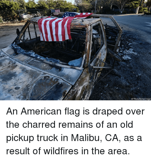 malibu: AP Photo/Richard Vogel An American flag is draped over the charred remains of an old pickup truck in Malibu, CA, as a result of wildfires in the area.