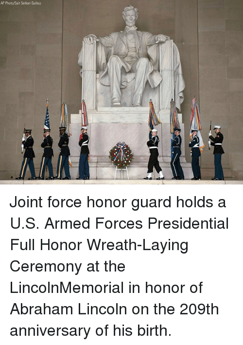 Abraham Lincoln, Memes, and Abraham: AP Photo/Sait Serkan Gurbuz Joint force honor guard holds a U.S. Armed Forces Presidential Full Honor Wreath-Laying Ceremony at the LincolnMemorial in honor of Abraham Lincoln on the 209th anniversary of his birth.