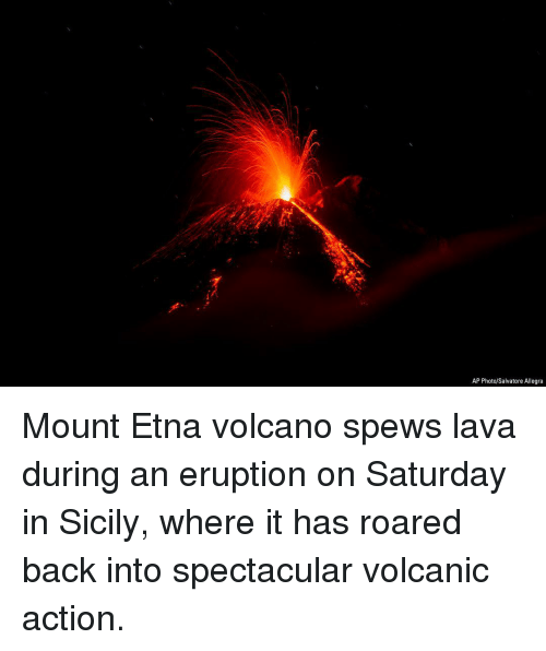 Memes, Volcano, and Back: AP Photo/Salvatore Allegra Mount Etna volcano spews lava during an eruption on Saturday in Sicily, where it has roared back into spectacular volcanic action.