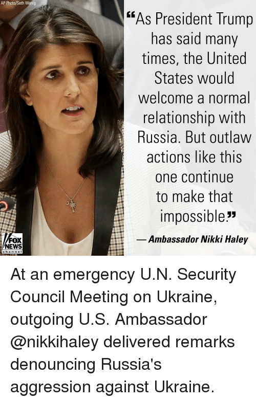 "Memes, News, and Russia: AP Photo/Seth Wenig  ""As President Trump  has said many  times, the United  States would  welcome a normal  relationship with  Russia. But outlaw  actions like this  one continue  to make that  impossible""  Ambassador Nikki Haley  NEWS  chan ne I At an emergency U.N. Security Council Meeting on Ukraine, outgoing U.S. Ambassador @nikkihaley delivered remarks denouncing Russia's aggression against Ukraine."