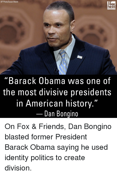 """Friends, Memes, and News: AP Photo/Susan Walsh  FOX  NEWS  channe  """"Barack Obama was one of  the most divisive presidents  in American history.""""  Dan Bongino On Fox & Friends, Dan Bongino blasted former President Barack Obama saying he used identity politics to create division."""