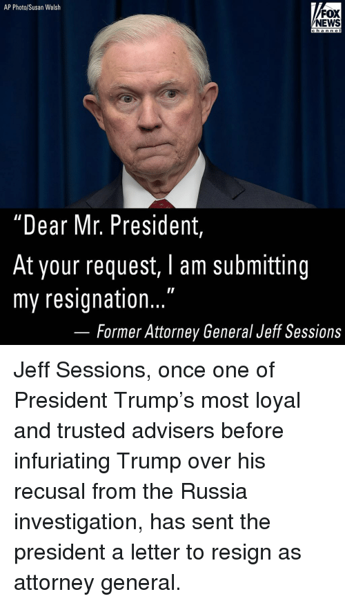 "Memes, News, and Fox News: AP Photo/Susan Walsh  FOX  NEWS  channel  hann e  ""Dear Mr. President  At your request, I am submitting  my resignation...  Former Attorney General Jeff Sessions Jeff Sessions, once one of President Trump's most loyal and trusted advisers before infuriating Trump over his recusal from the Russia investigation, has sent the president a letter to resign as attorney general."