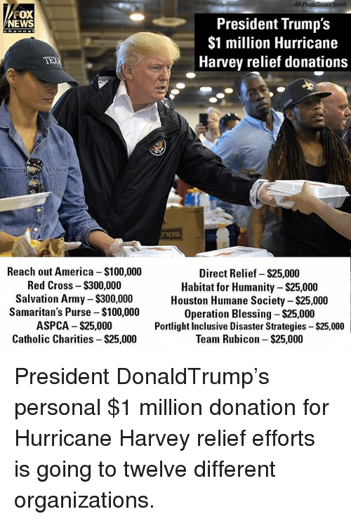 Aspca: AP Photo/Susan Walsh  FOX  President Trump's  $1 million Hurricane  Harvey relief donations  NEWS  channe  Reach out America $100,000  Red Cross - $300,000  Salvation Army $300,000  Samaritan's Purse -$100,000  ASPCA $25,000  Catholic Charities - $25,000  Direct Relief- $25,000  Habitat for Humanity-$25,000  Houston Humane Society - $25,000  Operation Blessing $25,000  Portlight Inclusive Disaster Strategies $25,000  Team Rubicon- $25,000 President DonaldTrump's personal $1 million donation for Hurricane Harvey relief efforts is going to twelve different organizations.