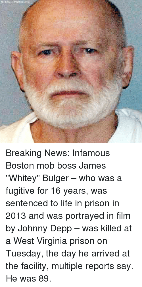 "Johnny Depp, Life, and Memes: AP Photo/U.S. Marshals Service Breaking News: Infamous Boston mob boss James ""Whitey"" Bulger – who was a fugitive for 16 years, was sentenced to life in prison in 2013 and was portrayed in film by Johnny Depp – was killed at a West Virginia prison on Tuesday, the day he arrived at the facility, multiple reports say. He was 89."