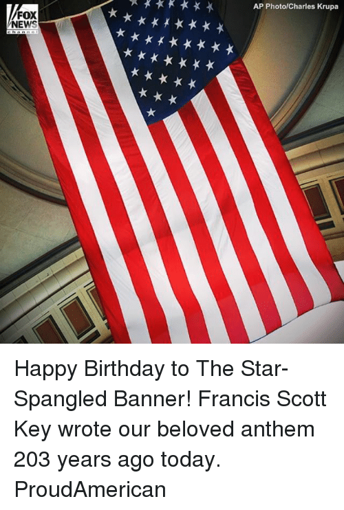 Foxe: AP PhotolCharles Krupa  FOX  NEWS Happy Birthday to The Star-Spangled Banner! Francis Scott Key wrote our beloved anthem 203 years ago today. ProudAmerican