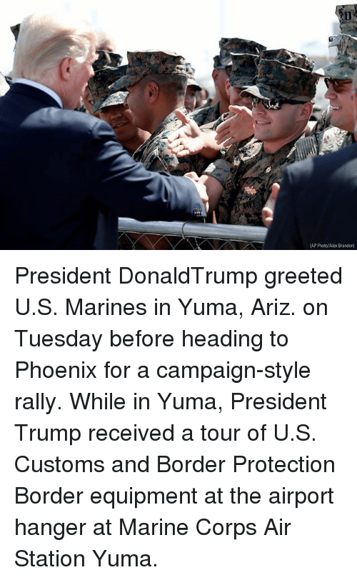 Memes, Marines, and Phoenix: AP Poto/Alex Brandon President DonaldTrump greeted U.S. Marines in Yuma, Ariz. on Tuesday before heading to Phoenix for a campaign-style rally. While in Yuma, President Trump received a tour of U.S. Customs and Border Protection Border equipment at the airport hanger at Marine Corps Air Station Yuma.