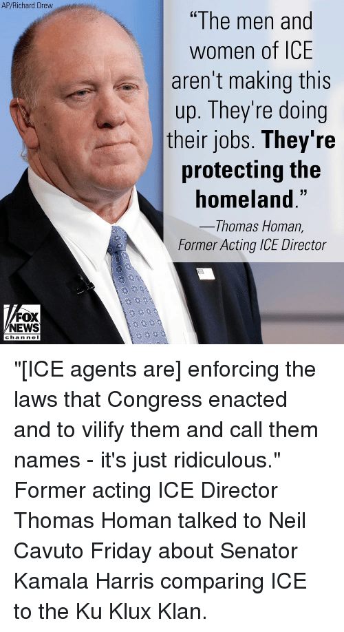 "Friday, Memes, and News: AP/Richard Drew  ""The men and  women of ICE  aren't making this  up. They're doing  their jobs. They're  protecting the  homeland.""  Thomas Homan,  Former Acting ICE Director  FOX  NEWS  chan neI ""[ICE agents are] enforcing the laws that Congress enacted and to vilify them and call them names - it's just ridiculous."" Former acting ICE Director Thomas Homan talked to Neil Cavuto Friday about Senator Kamala Harris comparing ICE to the Ku Klux Klan."