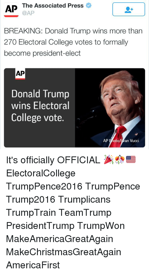 electoral-college-votes: AP The Associated Press  @AP  BREAKING: Donald Trump wins more than  270 Electoral College votes to formally  become president-elect  AP  Donald Trump  wins Electoral  College vote.  AP Photo  an Vucci It's officially OFFICIAL 🎉🎊🇺🇸 ElectoralCollege TrumpPence2016 TrumpPence Trump2016 Trumplicans TrumpTrain TeamTrump PresidentTrump TrumpWon MakeAmericaGreatAgain MakeChristmasGreatAgain AmericaFirst