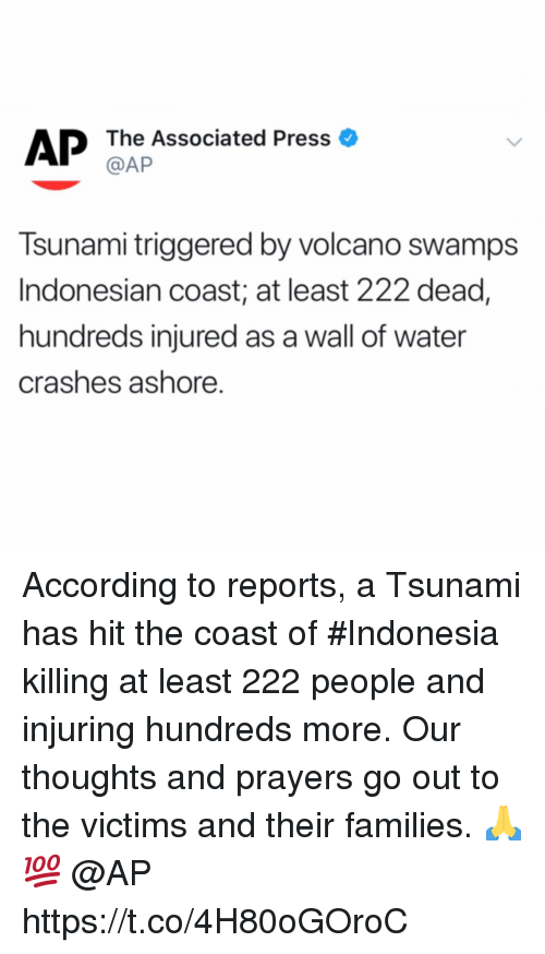 Indonesian: AP The Associated Press o  @AP  Tsunami triggered by volcano swamps  Indonesian coast; at least 222 dead,  hundreds injured as a wall of water  crashes ashore. According to reports, a Tsunami has hit the coast of #Indonesia killing at least 222 people and injuring hundreds more. Our thoughts and prayers go out to the victims and their families. 🙏💯 @AP https://t.co/4H80oGOroC
