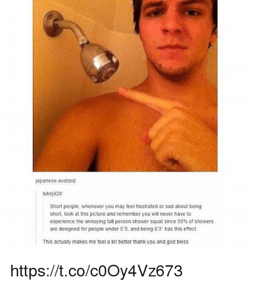 """God, Memes, and Shower: apanese-avatard  ukej428  Short people, whenever you may feel frustrated or sad about being  short, look at this picture and remember you will never have to  experience the annoying tall person shower squat since 95% of showers  are designed for people under 5'5, and being 6'3"""" has this effect  This actualty makes me feel a lot better thank you and god biess https://t.co/c0Oy4Vz673"""