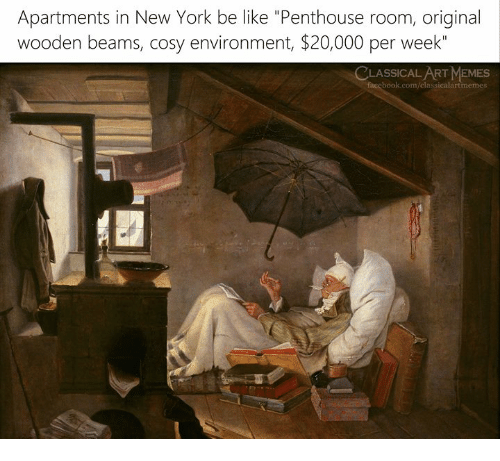 "Be Like, Facebook, and Memes: Apartments in New York be like ""Penthouse room, original  wooden beams, cosy environment, $20,000 per week""  CLASSICAL ART MEMES  facebook.com/classicalartmemes"