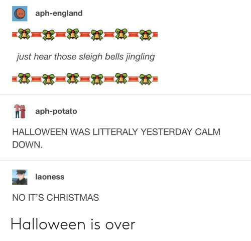 Jingling: aph-england  just hear those sleigh bells jingling  aph-potato  HALLOWEEN WAS LITTERALY YESTERDAY CALM  DOWN  laoness  NO IT'S CHRISTMAS Halloween is over