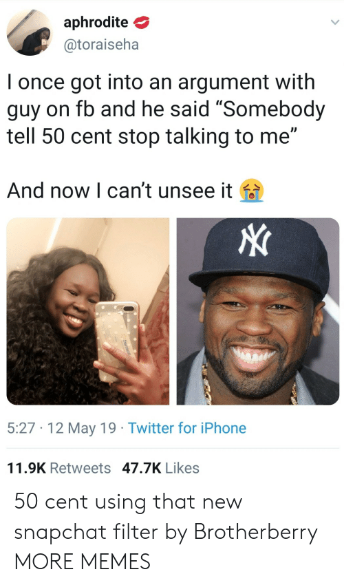 "Cant Unsee: aphrodite  @toraiseha  I once got into an argument with  guy on fb and he said ""Somebody  tell 50 cent stop talking to me""  And now l can't unsee it fa  5:27 12 May 19 Twitter for iPhone  11.9K Retweets 47.7K Likes 50 cent using that new snapchat filter by Brotherberry MORE MEMES"