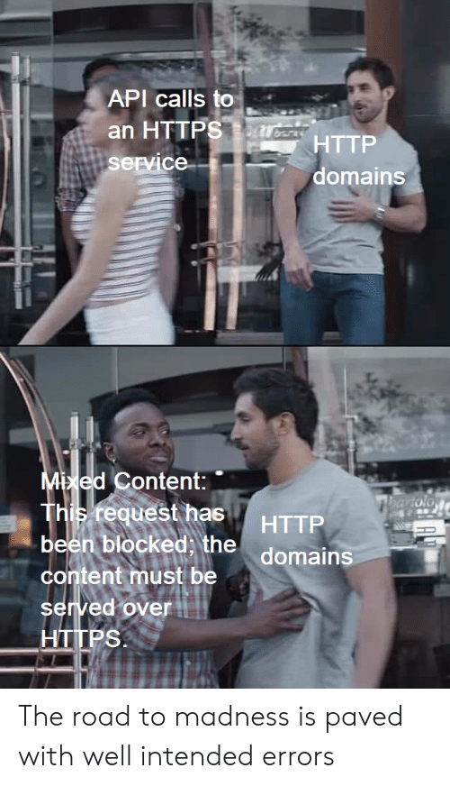 intended: API calls to  an HTTPSarcsTTP  service  domains  Mixed Content:  This request has  been blocked, the domains  hartolo  HTTP  content must be  served over  HTTPS The road to madness is paved with well intended errors
