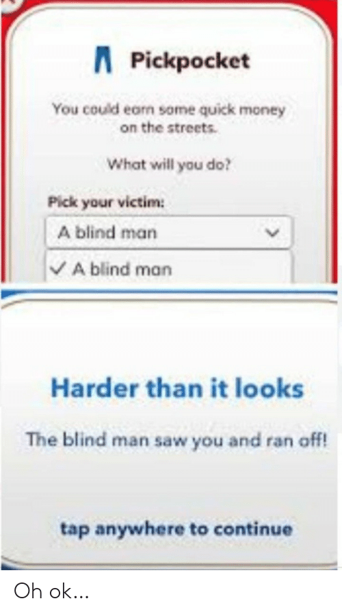 blind man: APickpocket  You could earn some quick money  on the streets.  What will you do?  Pick your victim  A blind man  A blind man  Harder than it looks  The blind man saw you and ran off!  tap anywhere to continue Oh ok…