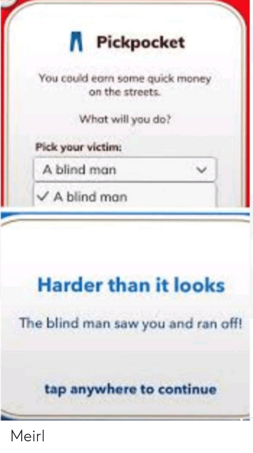 Money, Saw, and Streets: APickpocket  You could earn some quick money  on the streets  What will you do?  Pick your victim  A blind man  VA blind man  Harder than it looks  The blind man saw you and ran off!  tap anywhere to continue  > Meirl