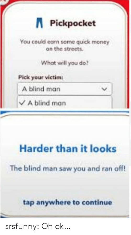 blind man: APickpocket  You could earn some quick money  on the streets.  What will you do?  Pick your victim  A blind man  A blind man  Harder than it looks  The blind man saw you and ran off!  tap anywhere to continue srsfunny:  Oh ok…