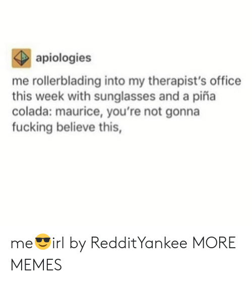 maurice: apiologies  me rollerblading into my therapist's office  this week with sunglasses and a piña  colada: maurice, you're not gonna  fucking believe this, me😎irl by RedditYankee MORE MEMES