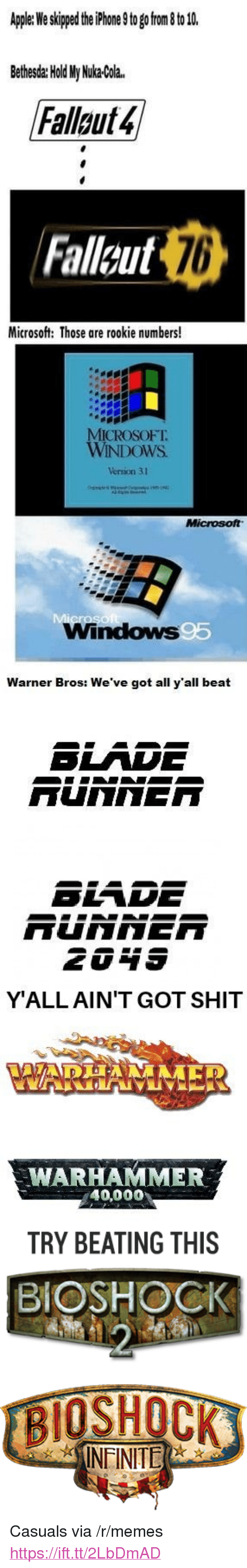 """Casuals: Apler We skped the hone 9to go rom to 1  Bethesda: Hold My Nuka-Cola.  Fallaut4  Fallcut  76  Microsoft: Those are rookie numbers!  ICROSOFT.  WINDOWS  Version 31  Windows  Warner Bros: We've got all y'all beat  SLADE  SLADE  YALL AIN'T GOT SHIT  WAR  WARHAMMER  40,000  TRY BEATING THIS  BIOSHOCK  INFINITE <p>Casuals via /r/memes <a href=""""https://ift.tt/2LbDmAD"""">https://ift.tt/2LbDmAD</a></p>"""